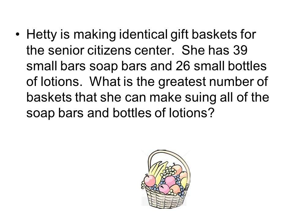 Hetty is making identical gift baskets for the senior citizens center