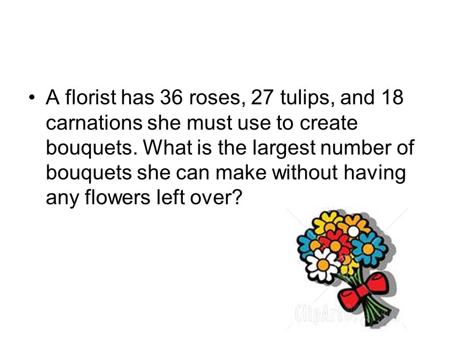 A florist has 36 roses, 27 tulips, and 18 carnations she must use to create bouquets.