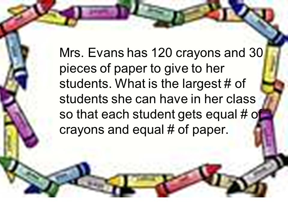 Mrs. Evans has 120 crayons and 30 pieces of paper to give to her students.