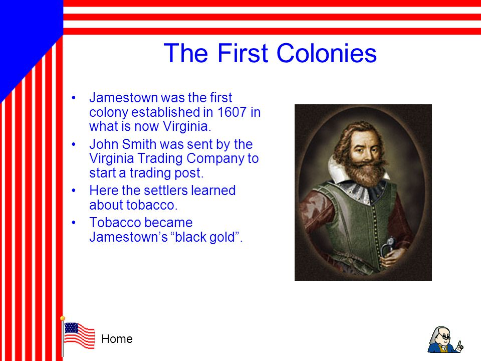 The First Colonies Jamestown was the first colony established in 1607 in what is now Virginia.