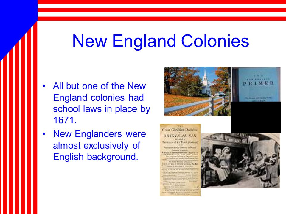 New England Colonies All but one of the New England colonies had school laws in place by 1671.