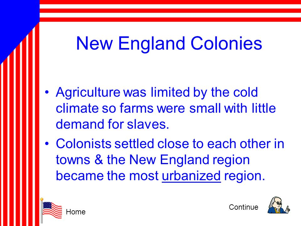 New England Colonies Agriculture was limited by the cold climate so farms were small with little demand for slaves.