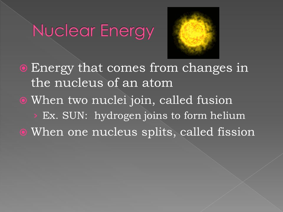 Nuclear Energy Energy that comes from changes in the nucleus of an atom. When two nuclei join, called fusion.