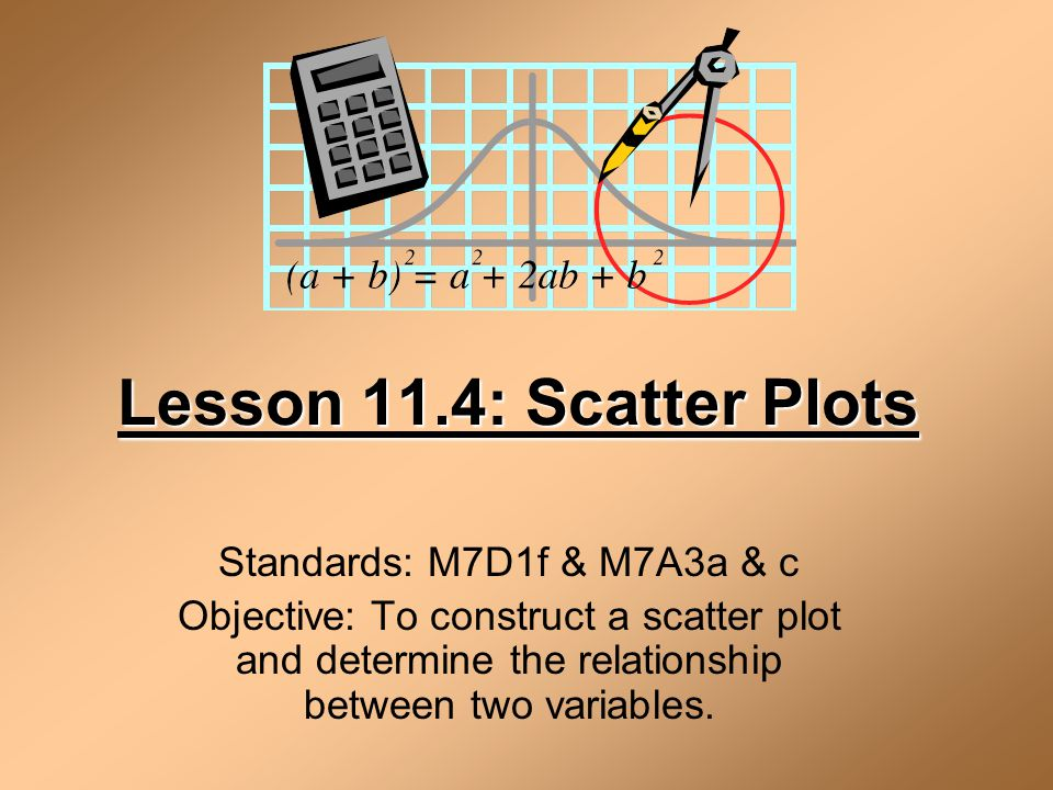 Lesson 11.4: Scatter Plots Standards: M7D1f & M7A3a & c