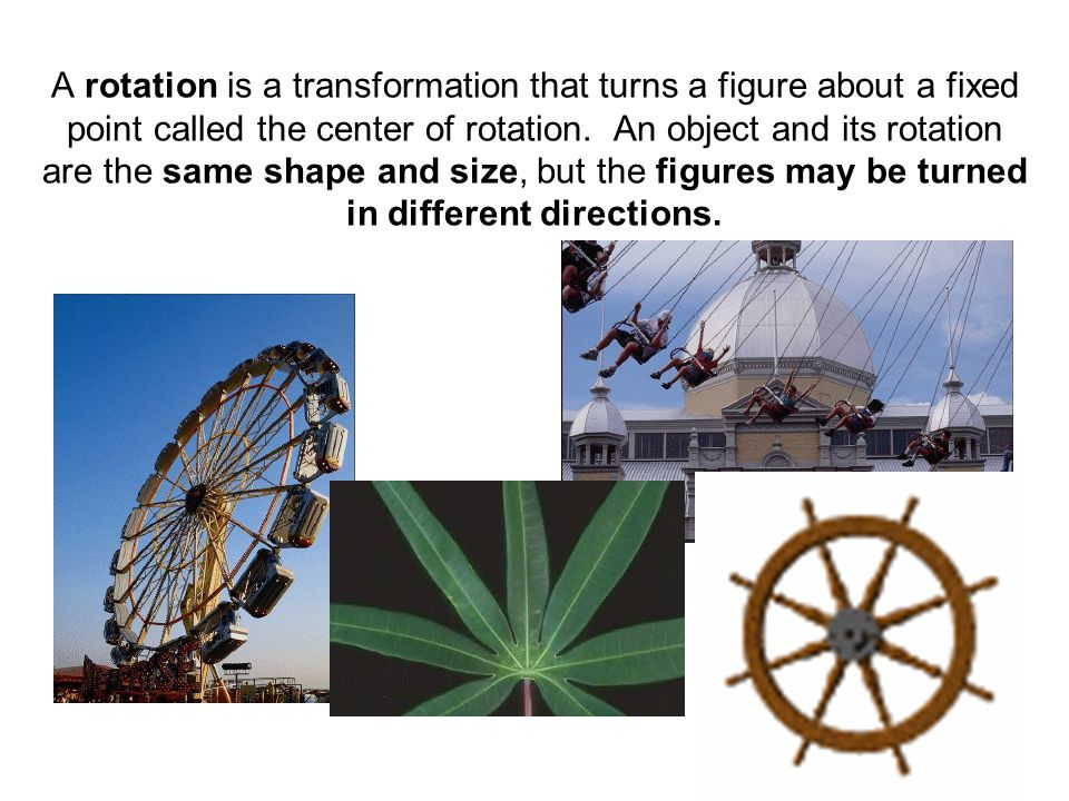 A rotation is a transformation that turns a figure about a fixed point called the center of rotation. An object and its rotation are the same shape and size, but the figures may be turned in different directions.