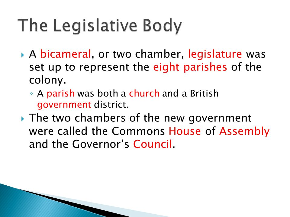 The Legislative Body A bicameral, or two chamber, legislature was set up to represent the eight parishes of the colony.