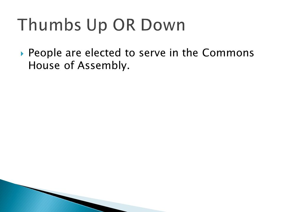 Thumbs Up OR Down People are elected to serve in the Commons House of Assembly.