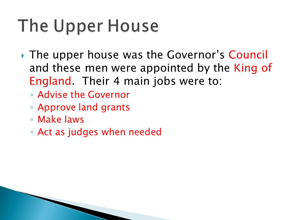 The Upper House The upper house was the Governor's Council and these men were appointed by the King of England. Their 4 main jobs were to: