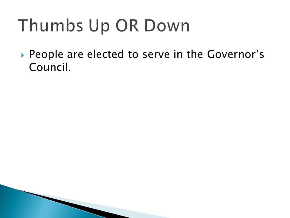 Thumbs Up OR Down People are elected to serve in the Governor's Council.
