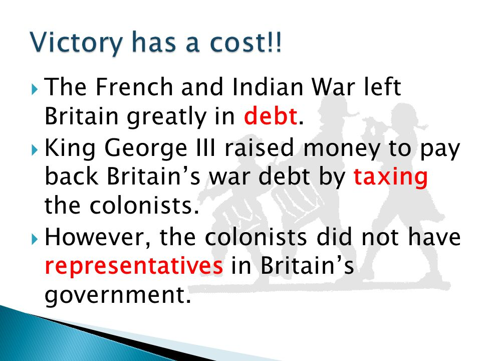 Victory has a cost!! The French and Indian War left Britain greatly in debt.