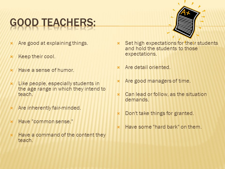 Good Teachers: Are good at explaining things. Keep their cool.