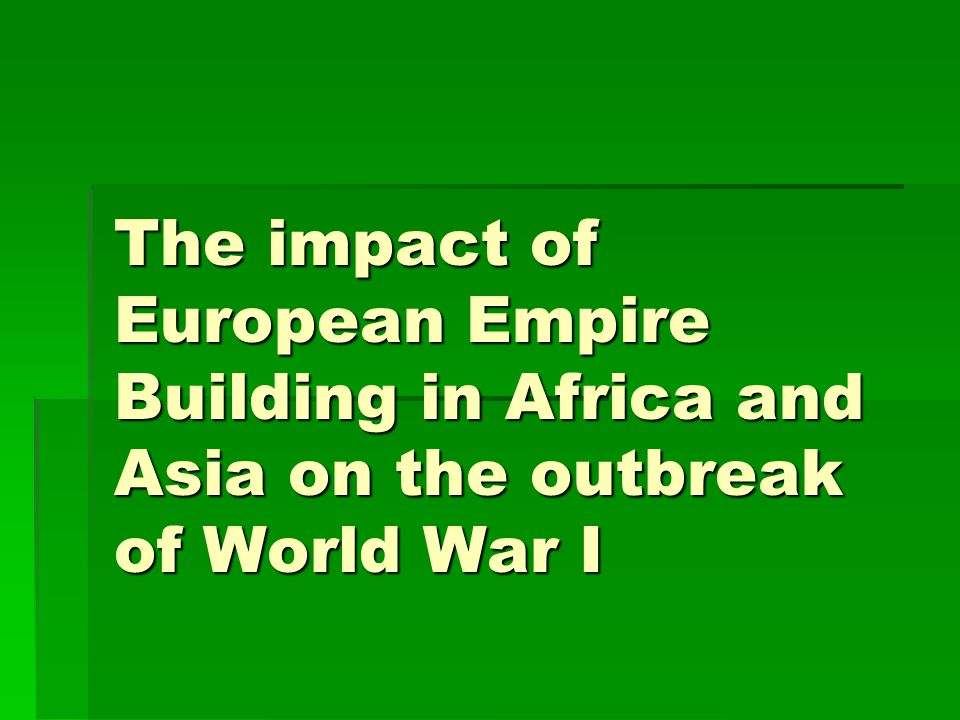 The impact of European Empire Building in Africa and Asia on the outbreak of World War I