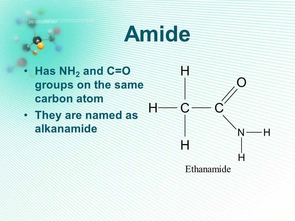 Amide H O C Has NH2 and C=O groups on the same carbon atom