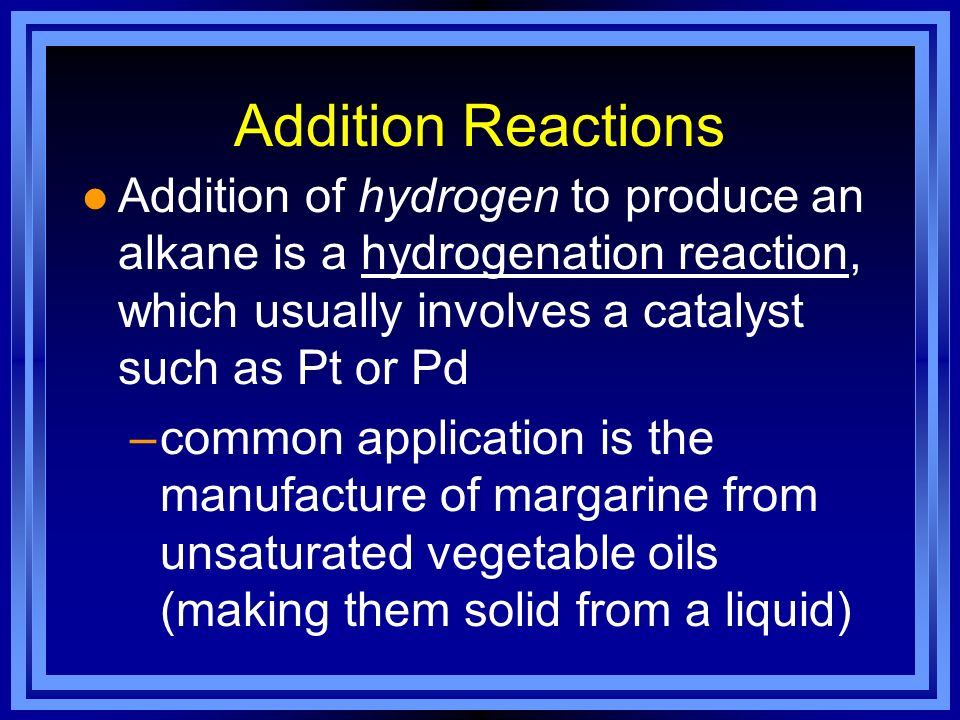 Addition Reactions Addition of hydrogen to produce an alkane is a hydrogenation reaction, which usually involves a catalyst such as Pt or Pd.