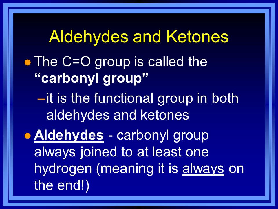 Aldehydes and Ketones The C=O group is called the carbonyl group