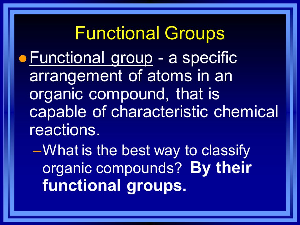 Functional Groups Functional group - a specific arrangement of atoms in an organic compound, that is capable of characteristic chemical reactions.