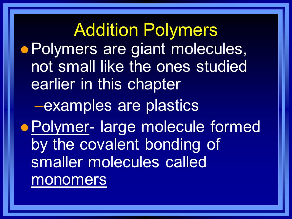 Addition Polymers Polymers are giant molecules, not small like the ones studied earlier in this chapter.