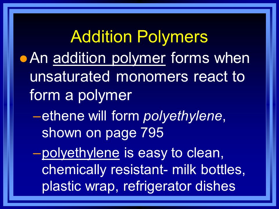 Addition Polymers An addition polymer forms when unsaturated monomers react to form a polymer. ethene will form polyethylene, shown on page 795.