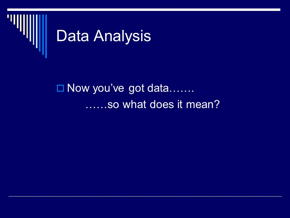 Data Analysis Now you've got data……. ……so what does it mean