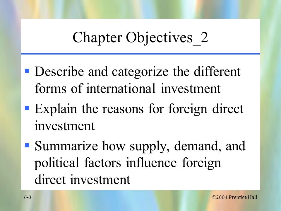 Chapter Objectives_2 Describe and categorize the different forms of international investment. Explain the reasons for foreign direct investment.