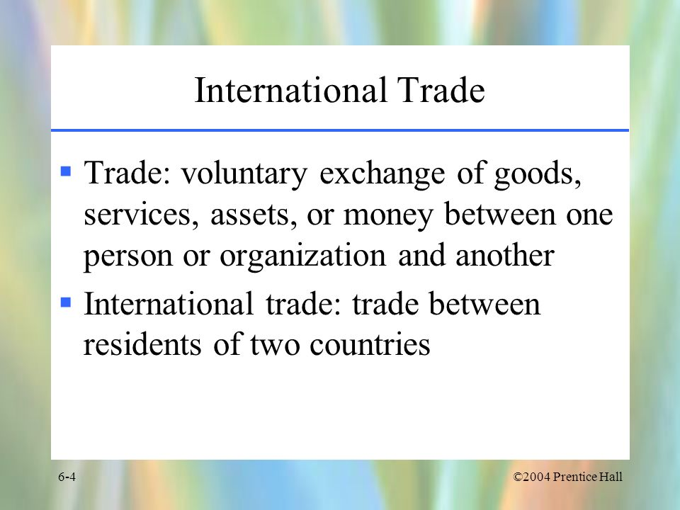 International Trade Trade: voluntary exchange of goods, services, assets, or money between one person or organization and another.