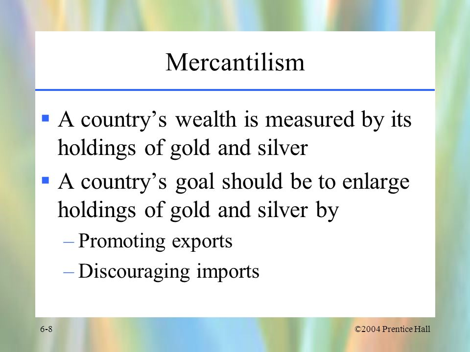 Mercantilism A country's wealth is measured by its holdings of gold and silver. A country's goal should be to enlarge holdings of gold and silver by.