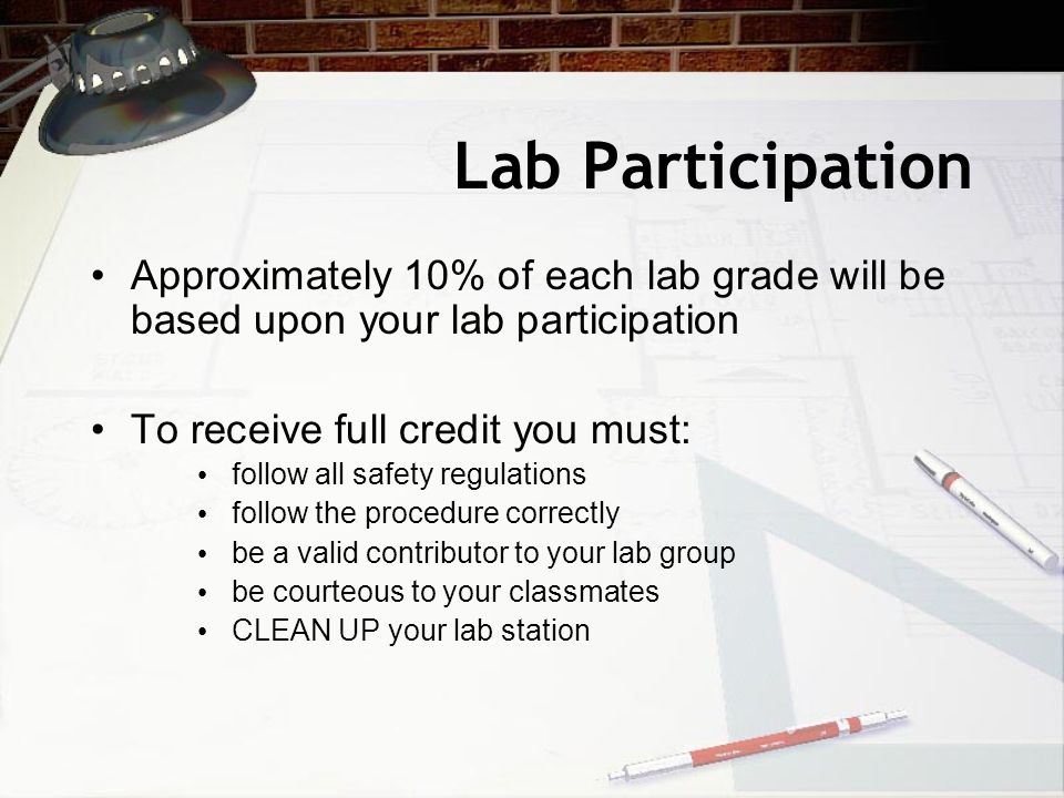 Lab Participation Approximately 10% of each lab grade will be based upon your lab participation. To receive full credit you must:
