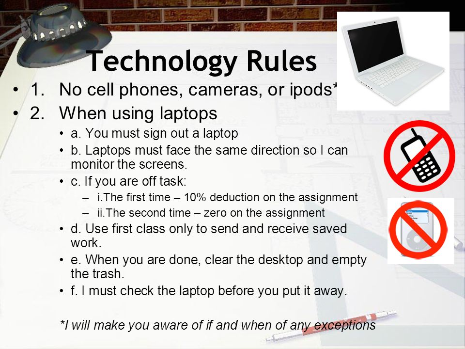 Technology Rules 1. No cell phones, cameras, or ipods*