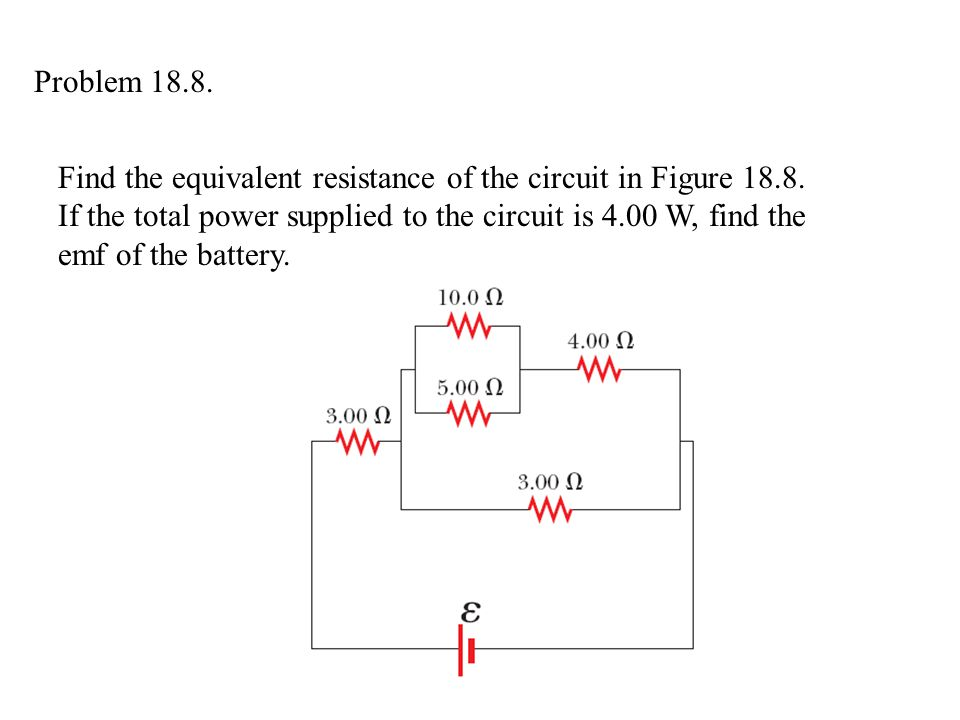 Problem 18.8. Find the equivalent resistance of the circuit in Figure 18.8. If the total power supplied to the circuit is 4.00 W, find the.