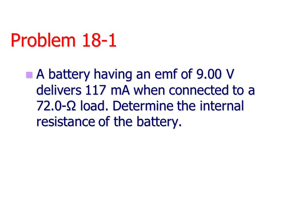 Problem 18-1 A battery having an emf of 9.00 V delivers 117 mA when connected to a 72.0-Ω load.