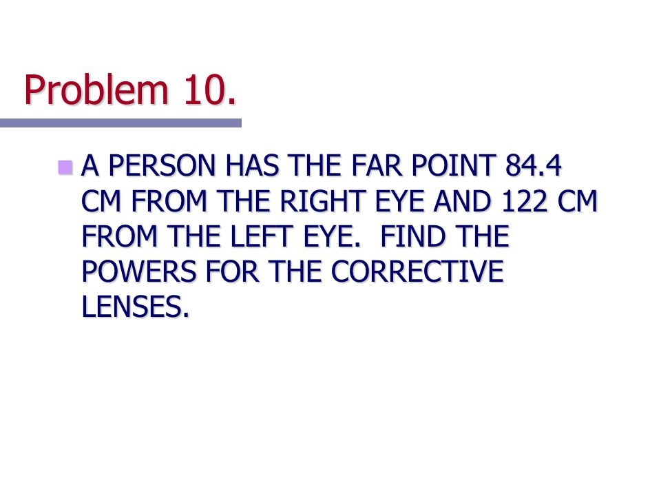 Problem 10. A PERSON HAS THE FAR POINT 84.4 CM FROM THE RIGHT EYE AND 122 CM FROM THE LEFT EYE.