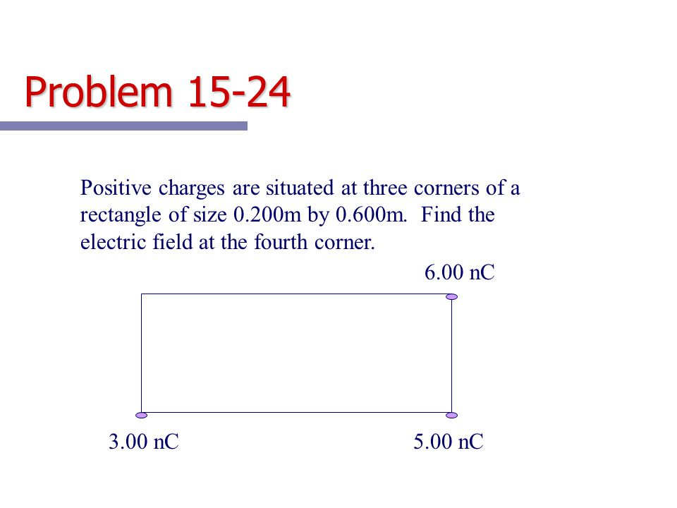 Problem 15-24 Positive charges are situated at three corners of a rectangle of size 0.200m by 0.600m. Find the electric field at the fourth corner.