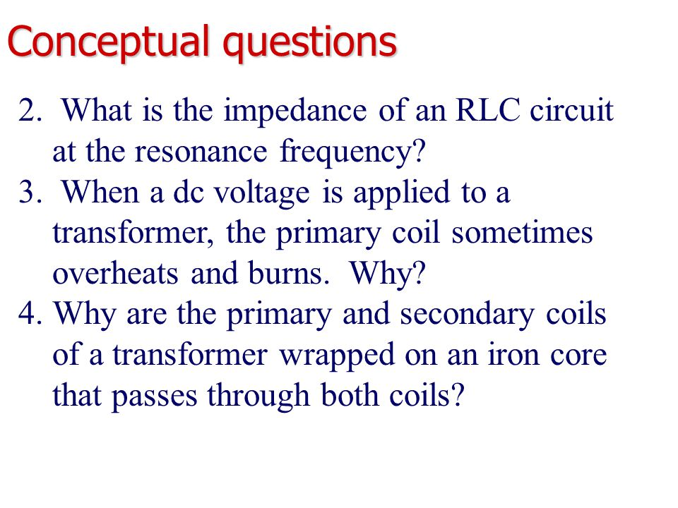 Conceptual questions 2. What is the impedance of an RLC circuit at the resonance frequency