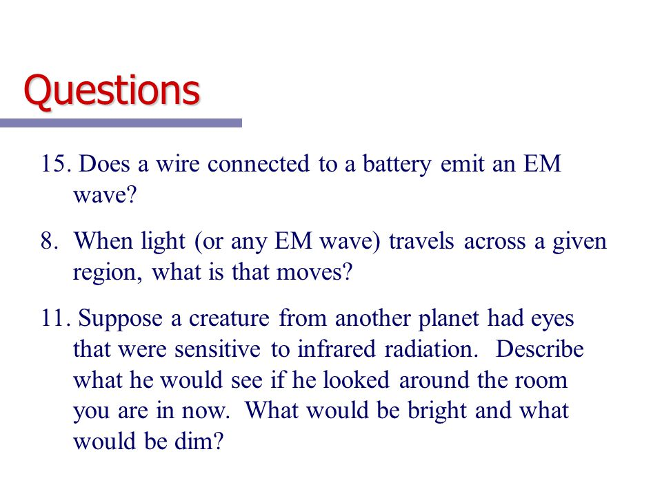 Questions 15. Does a wire connected to a battery emit an EM wave