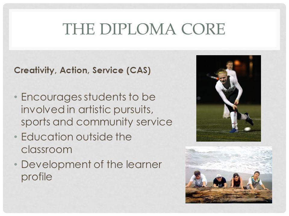 The DIPLOMA CORE Creativity, Action, Service (CAS) Encourages students to be involved in artistic pursuits, sports and community service.