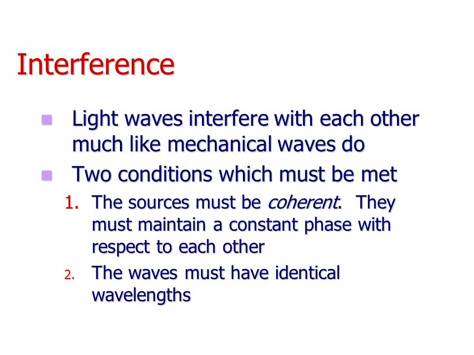 Interference Light waves interfere with each other much like mechanical waves do. Two conditions which must be met.