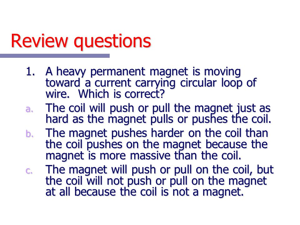 Review questions 1. A heavy permanent magnet is moving toward a current carrying circular loop of wire. Which is correct