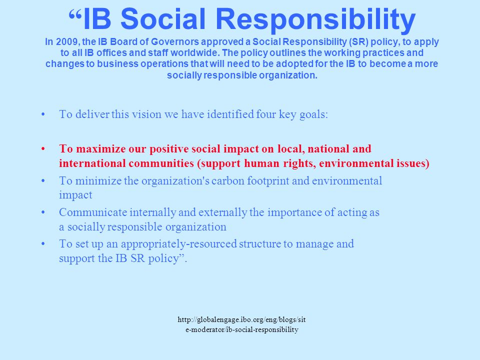 IB Social Responsibility In 2009, the IB Board of Governors approved a Social Responsibility (SR) policy, to apply to all IB offices and staff worldwide. The policy outlines the working practices and changes to business operations that will need to be adopted for the IB to become a more socially responsible organization.
