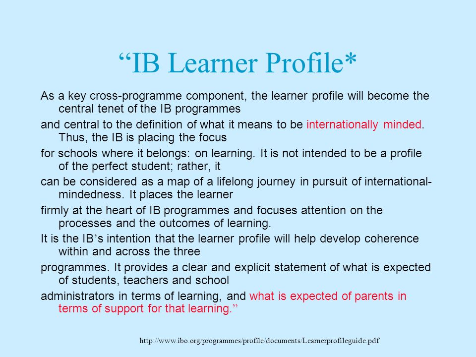 IB Learner Profile* As a key cross-programme component, the learner profile will become the central tenet of the IB programmes.