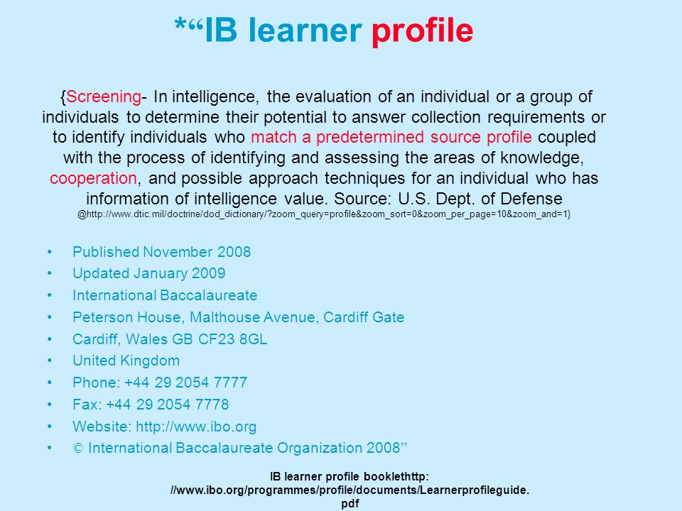* IB learner profile {Screening- In intelligence, the evaluation of an individual or a group of individuals to determine their potential to answer collection requirements or to identify individuals who match a predetermined source profile coupled with the process of identifying and assessing the areas of knowledge, cooperation, and possible approach techniques for an individual who has information of intelligence value. Source: U.S. Dept. of Defense @http://www.dtic.mil/doctrine/dod_dictionary/ zoom_query=profile&zoom_sort=0&zoom_per_page=10&zoom_and=1}