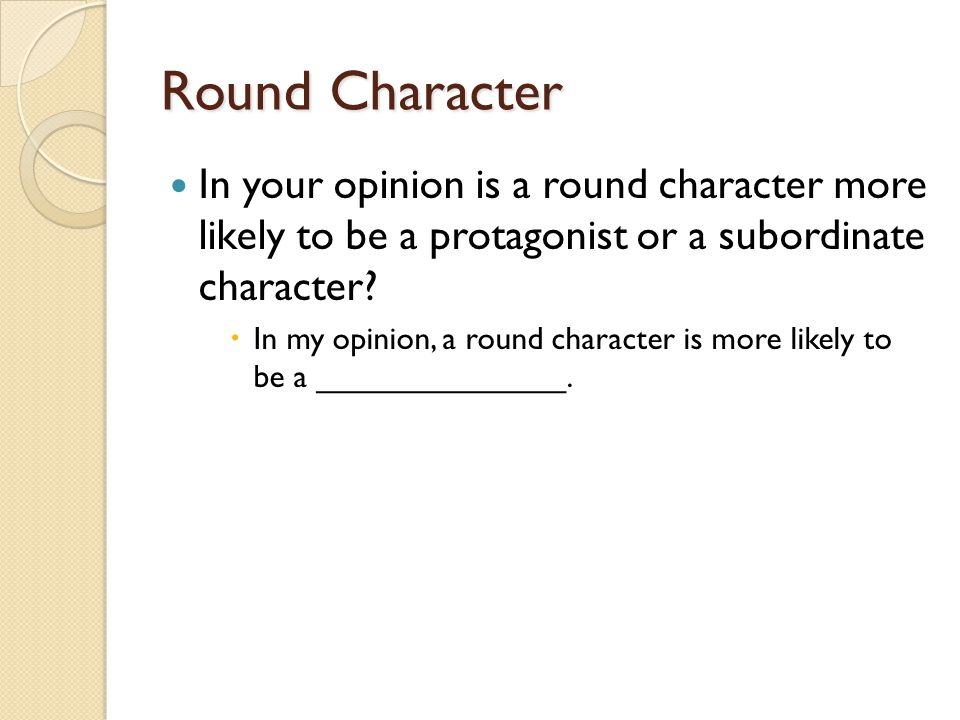 Round Character In your opinion is a round character more likely to be a protagonist or a subordinate character