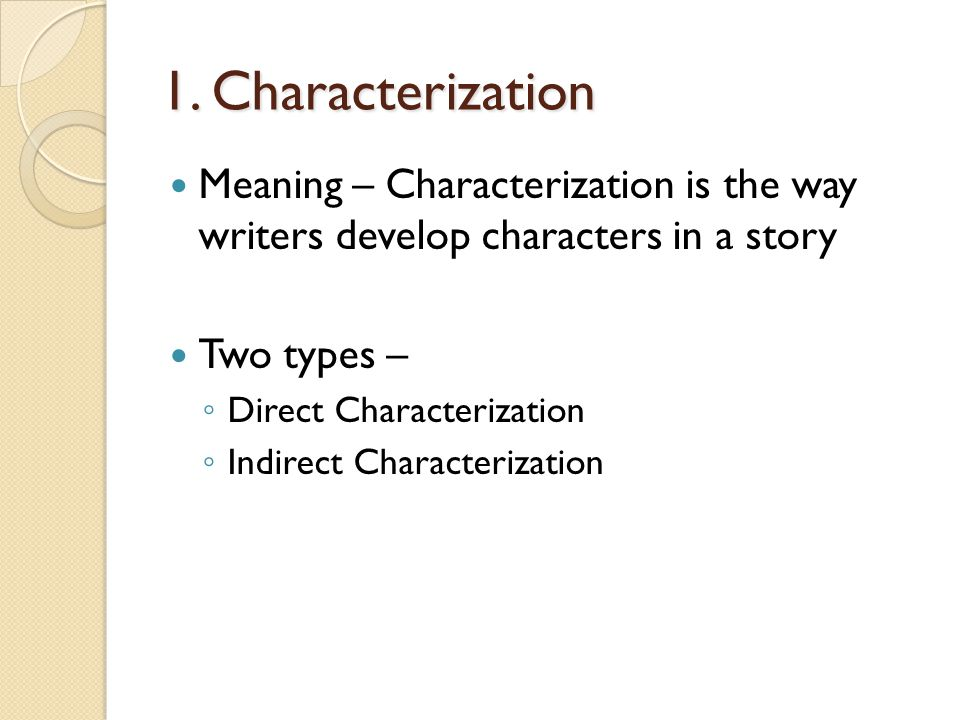1. Characterization Meaning – Characterization is the way writers develop characters in a story. Two types –
