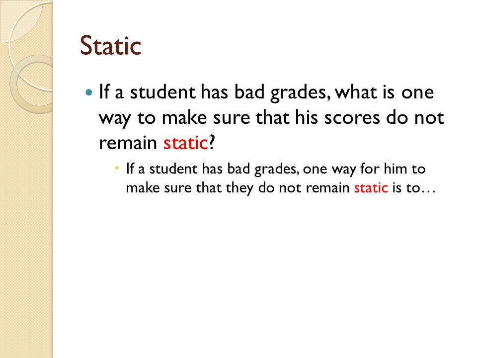 Static If a student has bad grades, what is one way to make sure that his scores do not remain static