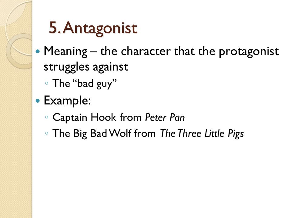 5. Antagonist Meaning – the character that the protagonist struggles against. The bad guy Example:
