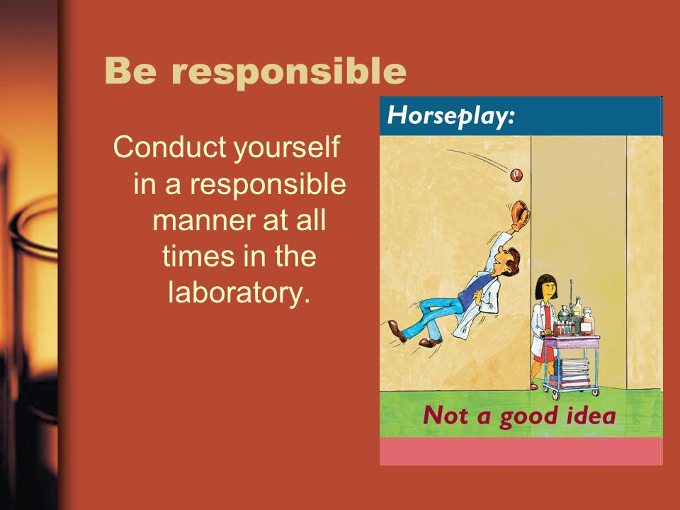Be responsible Conduct yourself in a responsible manner at all times in the laboratory.