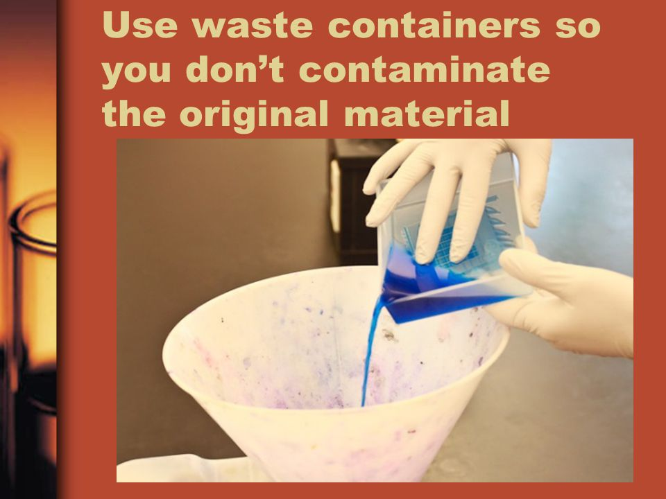 Use waste containers so you don't contaminate the original material