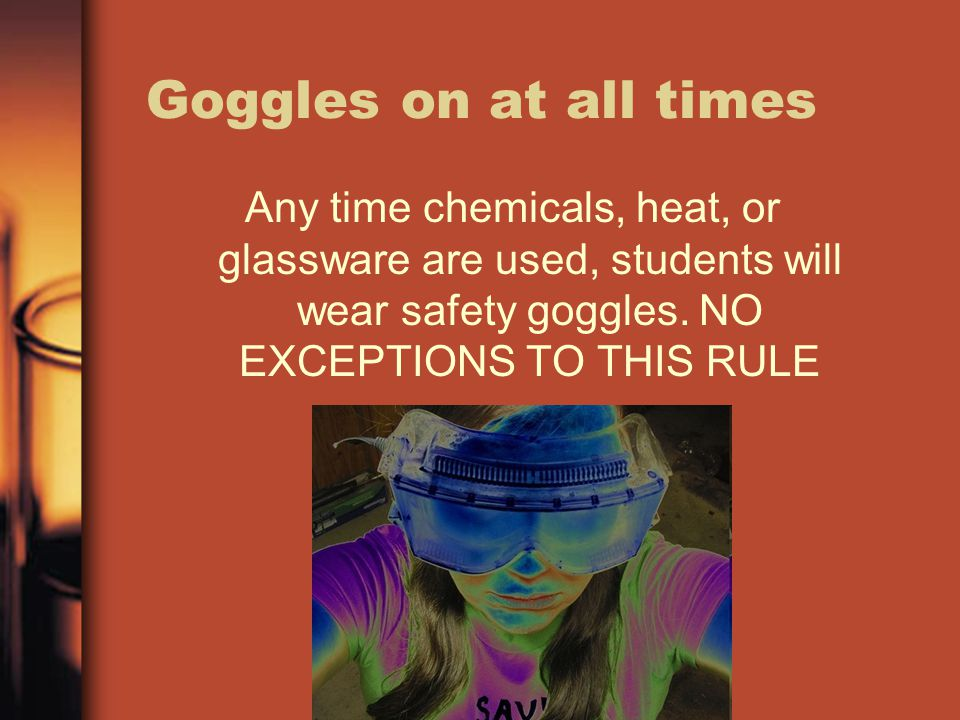 Goggles on at all times Any time chemicals, heat, or glassware are used, students will wear safety goggles.