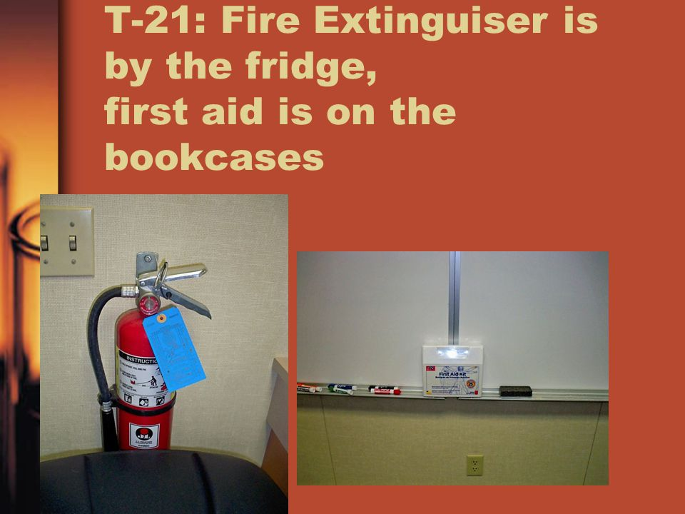 T-21: Fire Extinguiser is by the fridge, first aid is on the bookcases