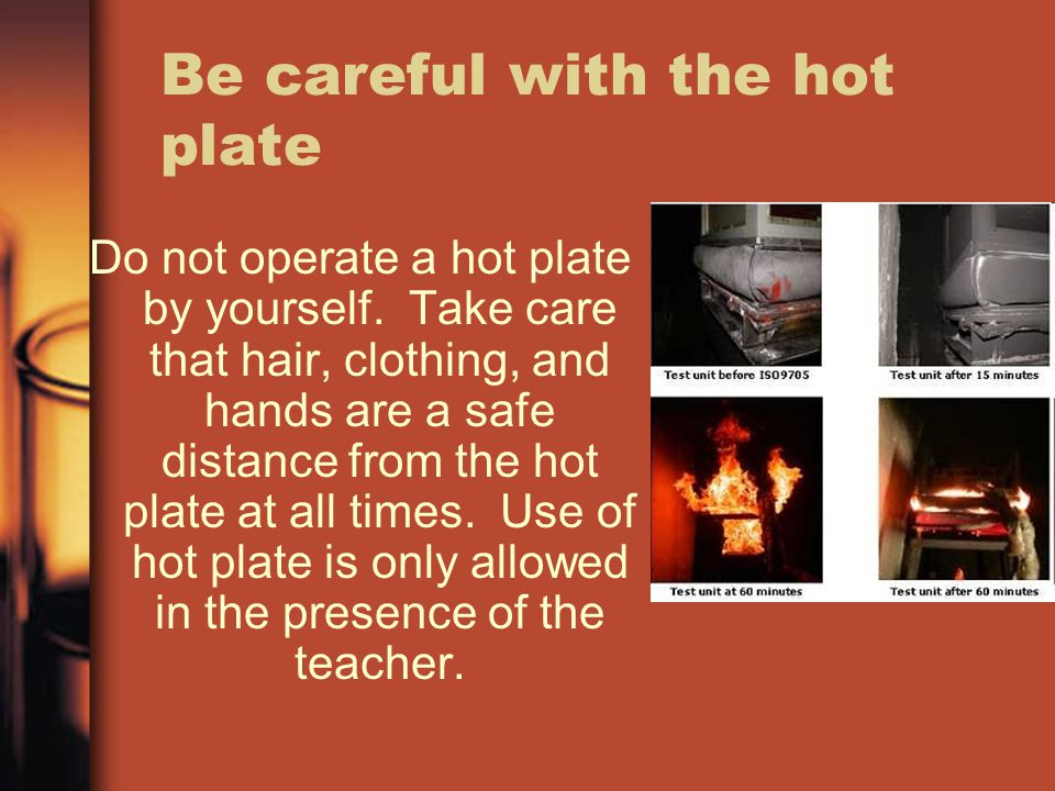 Be careful with the hot plate
