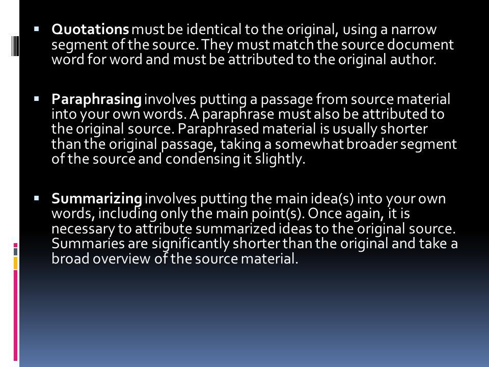 Quotations must be identical to the original, using a narrow segment of the source. They must match the source document word for word and must be attributed to the original author.